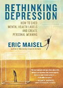 Rethinking Depression: How to Shed Mental Health Labels and Create Personal Meaning, by Eric Maisel, PhD.