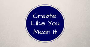 Create Like You Mean It