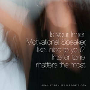 Is your Inner Motivational Speaker, like, nice to you? By Danielle LaPorte